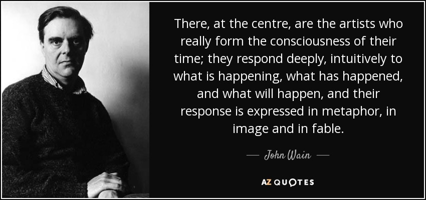There, at the centre, are the artists who really form the consciousness of their time; they respond deeply, intuitively to what is happening, what has happened, and what will happen, and their response is expressed in metaphor, in image and in fable. - John Wain
