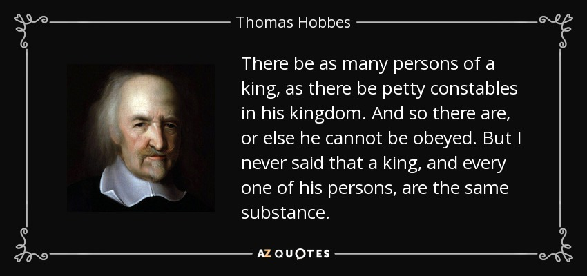 There be as many persons of a king, as there be petty constables in his kingdom. And so there are, or else he cannot be obeyed. But I never said that a king, and every one of his persons, are the same substance. - Thomas Hobbes