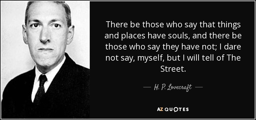 There be those who say that things and places have souls, and there be those who say they have not; I dare not say, myself, but I will tell of The Street. - H. P. Lovecraft