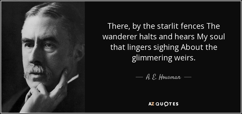 There, by the starlit fences The wanderer halts and hears My soul that lingers sighing About the glimmering weirs. - A. E. Housman