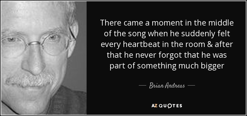 There came a moment in the middle of the song when he suddenly felt every heartbeat in the room & after that he never forgot that he was part of something much bigger - Brian Andreas