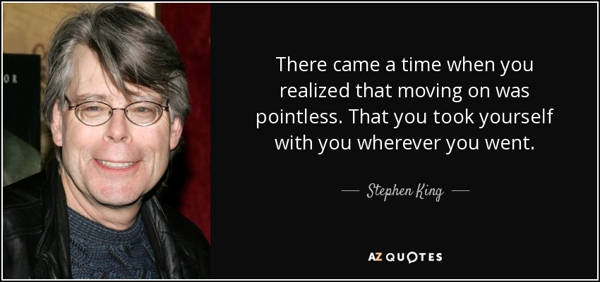 There came a time when you realized that moving on was pointless. That you took yourself with you wherever you went. - Stephen King