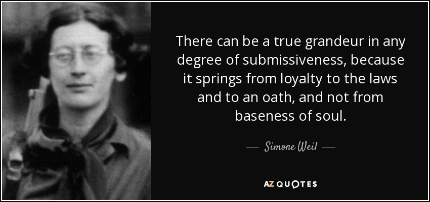 There can be a true grandeur in any degree of submissiveness, because it springs from loyalty to the laws and to an oath, and not from baseness of soul. - Simone Weil