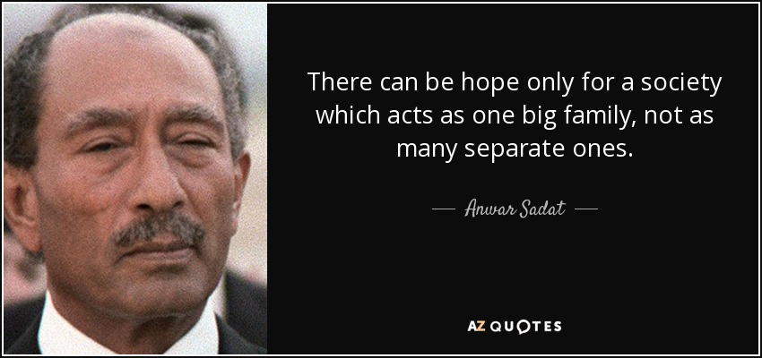 There can be hope only for a society which acts as one big family, not as many separate ones. - Anwar Sadat