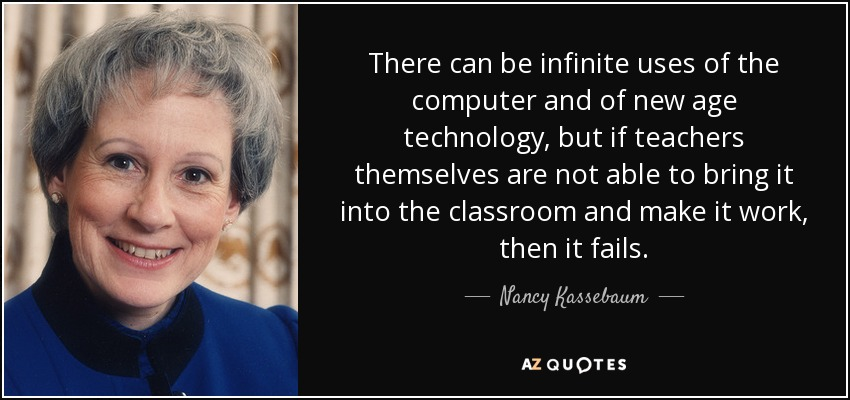 There can be infinite uses of the computer and of new age technology, but if teachers themselves are not able to bring it into the classroom and make it work, then it fails. - Nancy Kassebaum