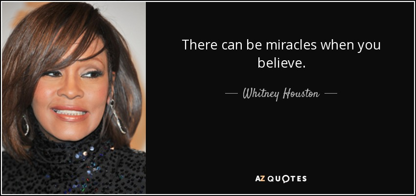 There can be miracles when you believe. - Whitney Houston
