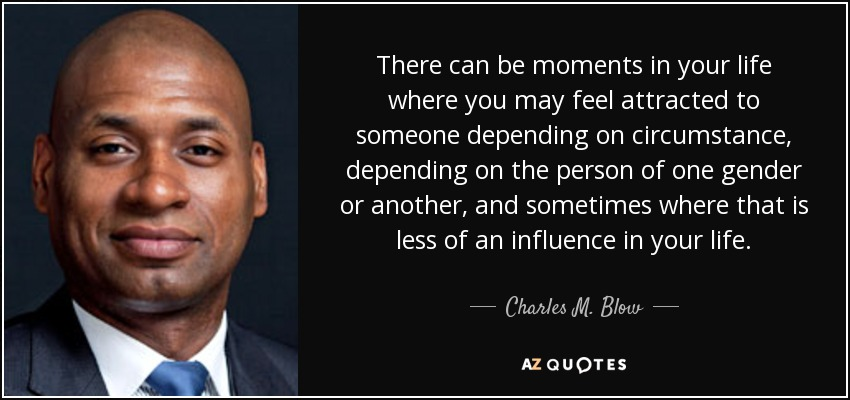 There can be moments in your life where you may feel attracted to someone depending on circumstance, depending on the person of one gender or another, and sometimes where that is less of an influence in your life. - Charles M. Blow