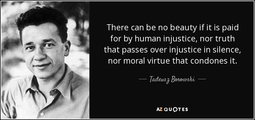 There can be no beauty if it is paid for by human injustice, nor truth that passes over injustice in silence, nor moral virtue that condones it. - Tadeusz Borowski