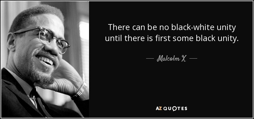 There can be no black-white unity until there is first some black unity. - Malcolm X