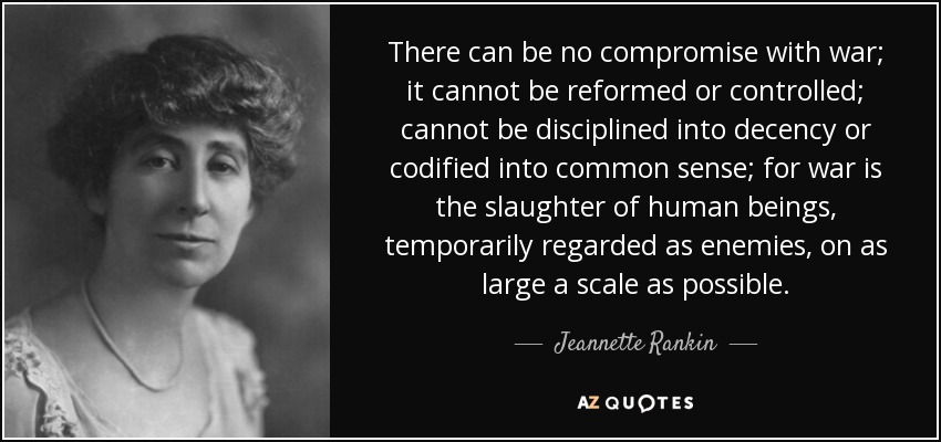 There can be no compromise with war; it cannot be reformed or controlled; cannot be disciplined into decency or codified into common sense; for war is the slaughter of human beings, temporarily regarded as enemies, on as large a scale as possible. - Jeannette Rankin