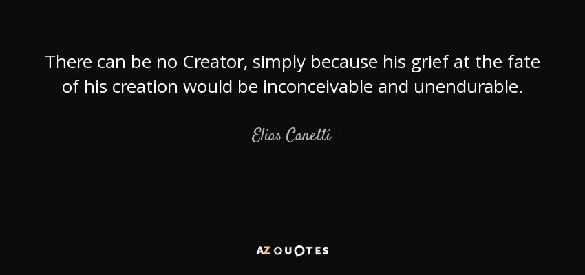 There can be no Creator, simply because his grief at the fate of his creation would be inconceivable and unendurable. - Elias Canetti