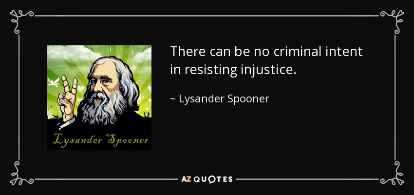 There can be no criminal intent in resisting injustice. - Lysander Spooner