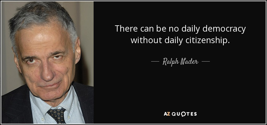 There can be no daily democracy without daily citizenship. - Ralph Nader