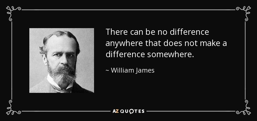 There can be no difference anywhere that does not make a difference somewhere. - William James