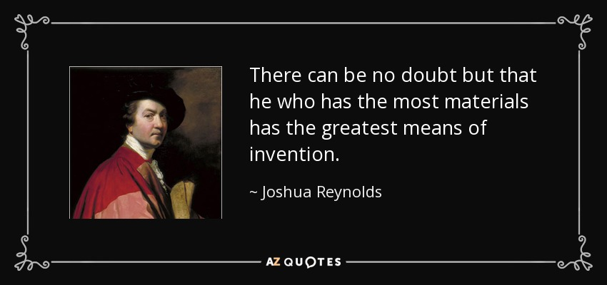 There can be no doubt but that he who has the most materials has the greatest means of invention. - Joshua Reynolds