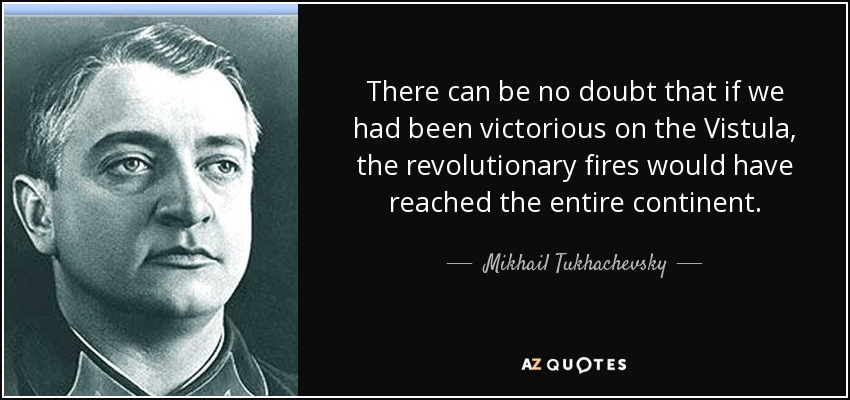 There can be no doubt that if we had been victorious on the Vistula, the revolutionary fires would have reached the entire continent. - Mikhail Tukhachevsky