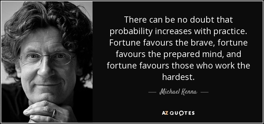 There can be no doubt that probability increases with practice. Fortune favours the brave, fortune favours the prepared mind, and fortune favours those who work the hardest. - Michael Kenna