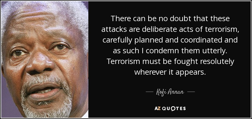 There can be no doubt that these attacks are deliberate acts of terrorism, carefully planned and coordinated and as such I condemn them utterly. Terrorism must be fought resolutely wherever it appears. - Kofi Annan