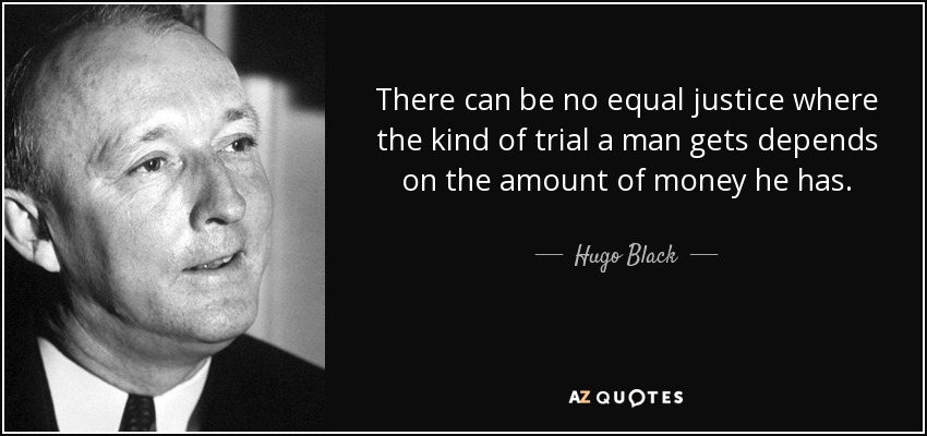 There can be no equal justice where the kind of trial a man gets depends on the amount of money he has. - Hugo Black