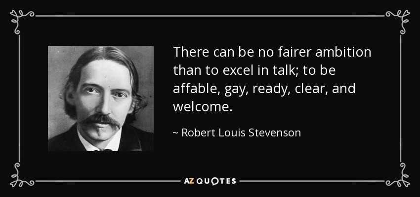 There can be no fairer ambition than to excel in talk; to be affable, gay, ready, clear, and welcome. - Robert Louis Stevenson