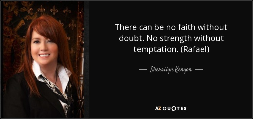 There can be no faith without doubt. No strength without temptation. (Rafael) - Sherrilyn Kenyon