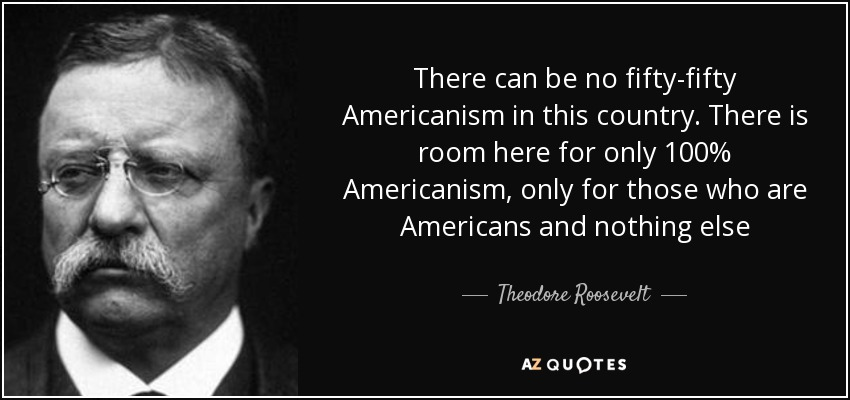 There can be no fifty-fifty Americanism in this country. There is room here for only 100% Americanism, only for those who are Americans and nothing else - Theodore Roosevelt