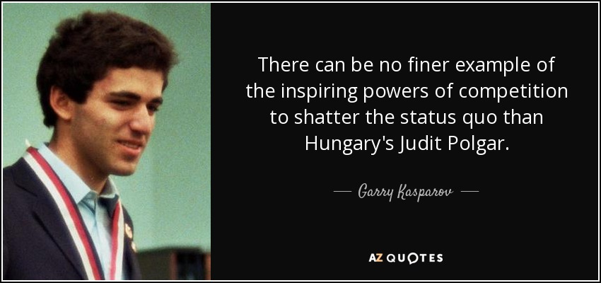 There can be no finer example of the inspiring powers of competition to shatter the status quo than Hungary's Judit Polgar. - Garry Kasparov