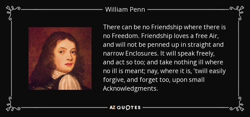 There can be no Friendship where there is no Freedom. Friendship loves a free Air, and will not be penned up in straight and narrow Enclosures. It will speak freely, and act so too; and take nothing ill where no ill is meant; nay, where it is, 'twill easily forgive, and forget too, upon small Acknowledgments. - William Penn