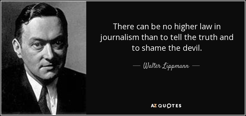 There can be no higher law in journalism than to tell the truth and to shame the devil. - Walter Lippmann