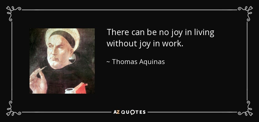 There can be no joy in living without joy in work. - Thomas Aquinas