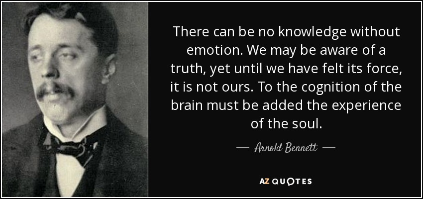 There can be no knowledge without emotion. We may be aware of a truth, yet until we have felt its force, it is not ours. To the cognition of the brain must be added the experience of the soul. - Arnold Bennett