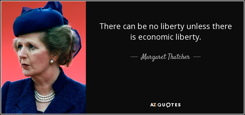 There can be no liberty unless there is economic liberty. - Margaret Thatcher