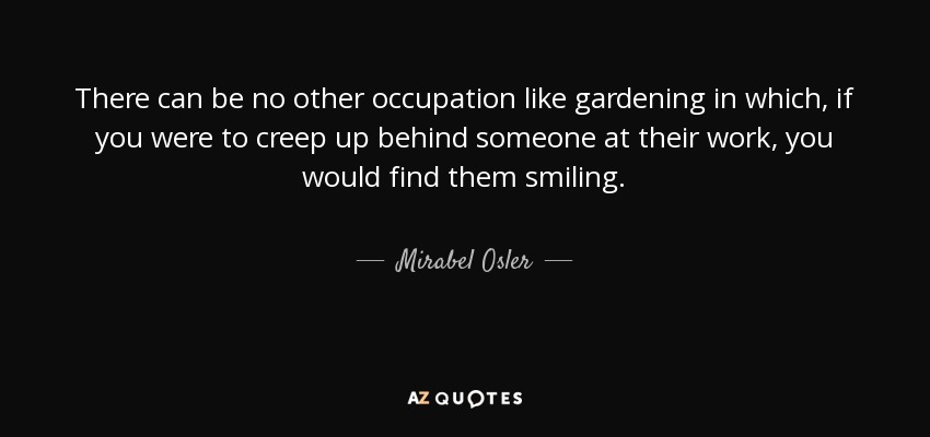 There can be no other occupation like gardening in which, if you were to creep up behind someone at their work, you would find them smiling. - Mirabel Osler