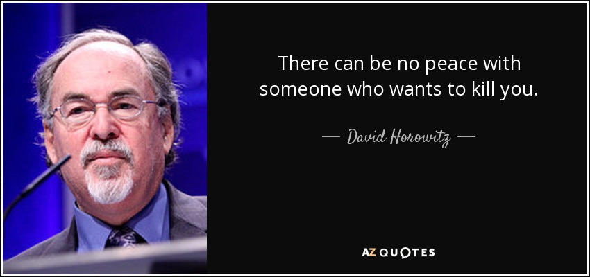 There can be no peace with someone who wants to kill you. - David Horowitz