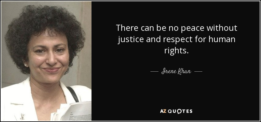 There can be no peace without justice and respect for human rights. - Irene Khan