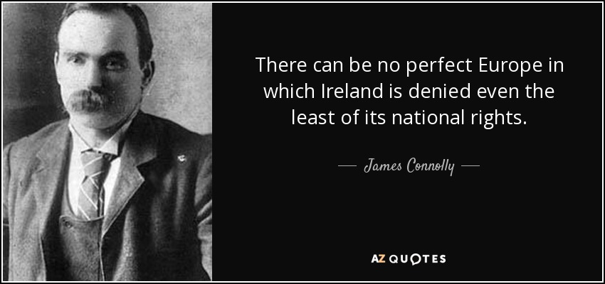 There can be no perfect Europe in which Ireland is denied even the least of its national rights. - James Connolly
