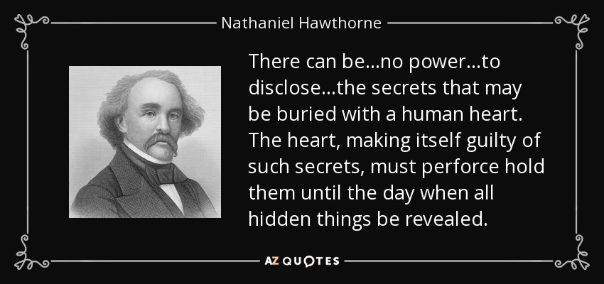 There can be...no power...to disclose...the secrets that may be buried with a human heart. The heart, making itself guilty of such secrets, must perforce hold them until the day when all hidden things be revealed. - Nathaniel Hawthorne