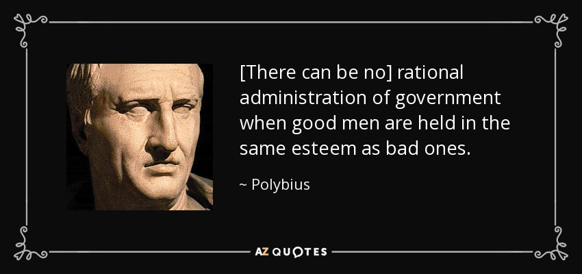 [There can be no] rational administration of government when good men are held in the same esteem as bad ones. - Polybius