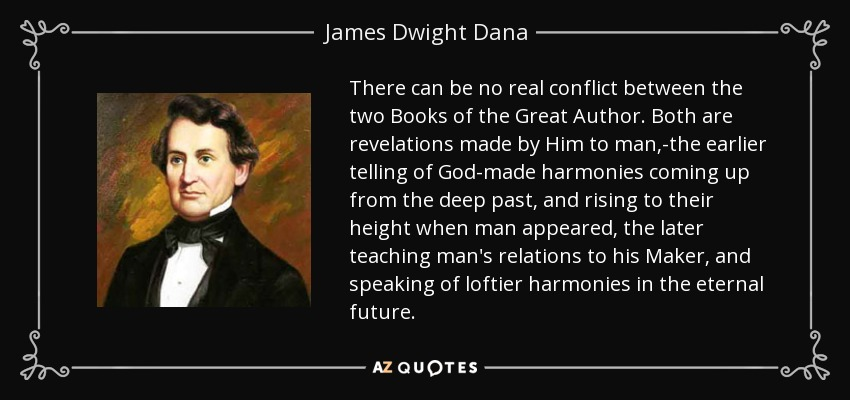 There can be no real conflict between the two Books of the Great Author. Both are revelations made by Him to man,-the earlier telling of God-made harmonies coming up from the deep past, and rising to their height when man appeared, the later teaching man's relations to his Maker, and speaking of loftier harmonies in the eternal future. - James Dwight Dana