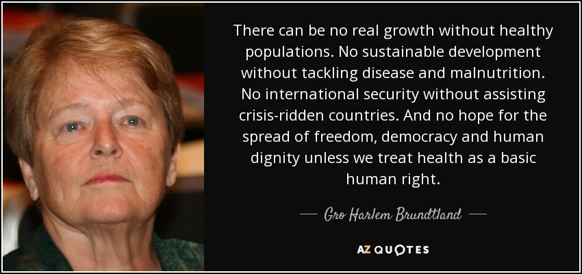 There can be no real growth without healthy populations. No sustainable development without tackling disease and malnutrition. No international security without assisting crisis-ridden countries. And no hope for the spread of freedom, democracy and human dignity unless we treat health as a basic human right. - Gro Harlem Brundtland