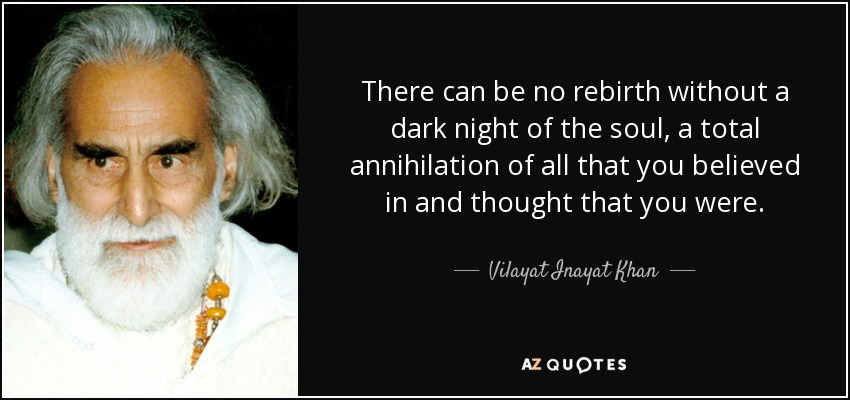 There can be no rebirth without a dark night of the soul, a total annihilation of all that you believed in and thought that you were. - Vilayat Inayat Khan