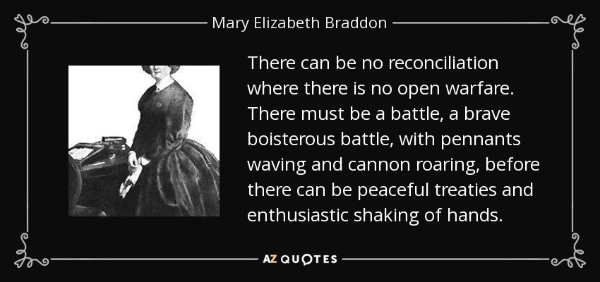 There can be no reconciliation where there is no open warfare. There must be a battle, a brave boisterous battle, with pennants waving and cannon roaring, before there can be peaceful treaties and enthusiastic shaking of hands. - Mary Elizabeth Braddon