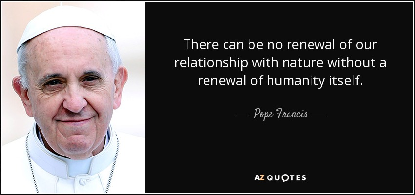There can be no renewal of our relationship with nature without a renewal of humanity itself. - Pope Francis