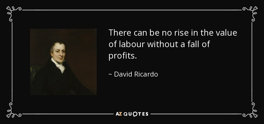 There can be no rise in the value of labour without a fall of profits. - David Ricardo