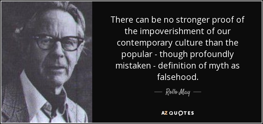There can be no stronger proof of the impoverishment of our contemporary culture than the popular - though profoundly mistaken - definition of myth as falsehood. - Rollo May