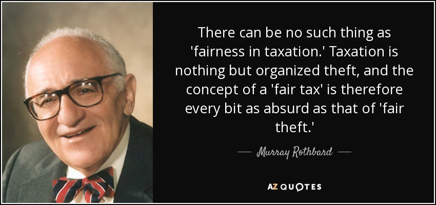 There can be no such thing as 'fairness in taxation.' Taxation is nothing but organized theft, and the concept of a 'fair tax' is therefore every bit as absurd as that of 'fair theft.' - Murray Rothbard