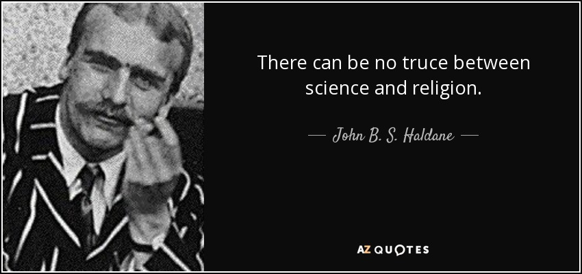 There can be no truce between science and religion. - John B. S. Haldane