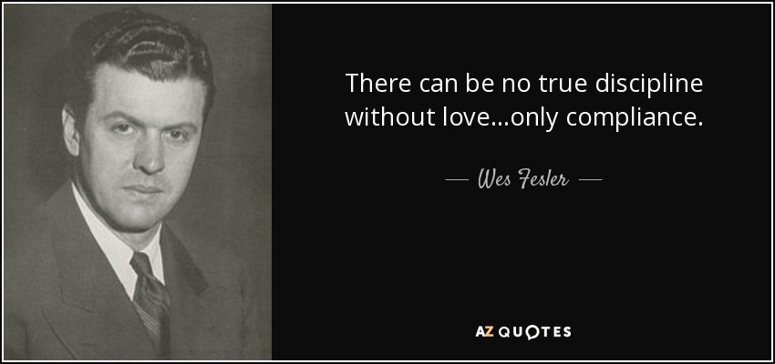 There can be no true discipline without love...only compliance. - Wes Fesler