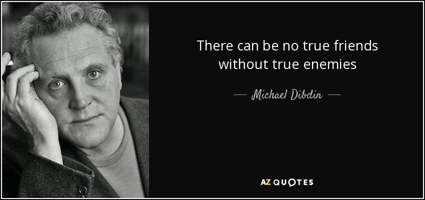 There can be no true friends without true enemies - Michael Dibdin