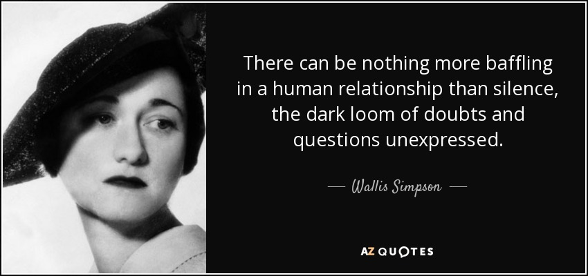 There can be nothing more baffling in a human relationship than silence, the dark loom of doubts and questions unexpressed. - Wallis Simpson